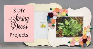 3 DIY Spring Decor Projects